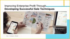Improving Enterprise Profit Through Developing Successful Sale Techniques Ppt PowerPoint Presentation Complete With Slides