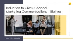 Induction To Cross Channel Marketing Communications Initiatives Ppt PowerPoint Presentation Complete Deck With Slides