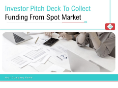Investor Pitch Deck To Collect Funding From Spot Market Ppt PowerPoint Presentation Complete Deck With Slides