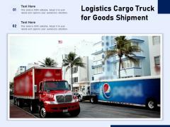 Logistics Cargo Truck For Goods Shipment Ppt PowerPoint Presentation File Show PDF
