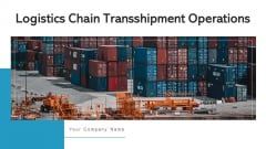 Logistics Chain Transshipment Operations Management Excellence Ppt PowerPoint Presentation Complete Deck With Slides