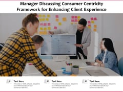 Manager Discussing Consumer Centricity Framework For Enhancing Client Experience Ppt PowerPoint Presentation File Visuals PDF