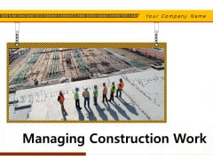 Managing Construction Work Ppt PowerPoint Presentation Complete Deck With Slides