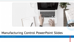 Manufacturing Control PowerPoint Slides Ppt PowerPoint Presentation Complete Deck With Slides