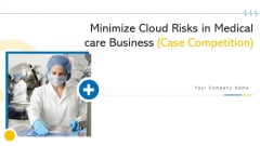 Minimize Cloud Risks In Medical Care Business Case Competition Ppt PowerPoint Presentation Complete Deck With Slides