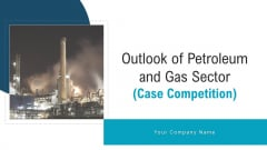 Outlook Of Petroleum And Gas Sector Case Competition Ppt PowerPoint Presentation Complete Deck With Slides