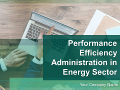 Performance Efficiency Administration In Energy Sector Ppt PowerPoint Presentation Complete Deck With Slides