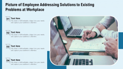 Picture Of Employee Addressing Solutions To Existing Problems At Workplace Ppt PowerPoint Presentation Gallery Vector PDF