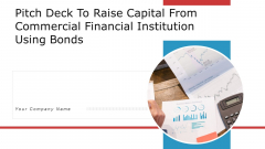 Pitch Deck To Raise Capital From Commercial Financial Institution Using Bonds Ppt PowerPoint Presentation Complete Deck With Slides