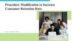 Procedure Modification To Increase Consumer Retention Rate Ppt PowerPoint Presentation Complete With Slides
