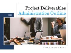 Project Deliverables Administration Outline Ppt PowerPoint Presentation Complete Deck With Slides