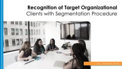 Recognition Of Target Organizational Clients With Segmentation Procedure Ppt PowerPoint Presentation Complete Deck With Slides