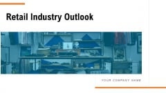Retail Industry Outlook Ppt PowerPoint Presentation Complete Deck With Slides