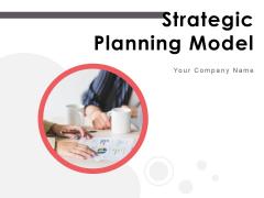 Strategic Planning Model Ppt PowerPoint Presentation Complete Deck With Slides