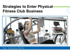 Strategies To Enter Physical Fitness Club Business Ppt PowerPoint Presentation Complete Deck With Slides