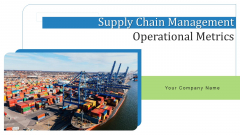 Supply Chain Management Operational Metrics Ppt PowerPoint Presentation Complete Deck With Slides