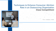 Techniques To Enhance Consumer Attrition Rate In An Outsourcing Organization Case Competition Ppt PowerPoint Presentation Complete Deck With Slides