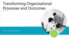 Transforming Organizational Processes And Outcomes Ppt PowerPoint Presentation Complete Deck With Slides