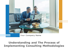 Understanding And The Process Of Implementing Consulting Methodologies Ppt PowerPoint Presentation Complete Deck