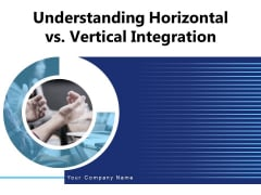 Understanding Horizontal Vs Vertical Integration Sales Ppt PowerPoint Presentation Complete Deck