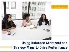 Using Balanced Scorecard And Strategy Maps To Drive Performance Ppt PowerPoint Presentation Complete Deck With Slides