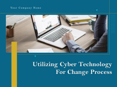 Utilizing Cyber Technology For Change Process Ppt PowerPoint Presentation Complete Deck With Slides