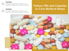 Various Pills And Capsules To Cure Medical Illness Ppt PowerPoint Presentation Infographics Layout Ideas PDF