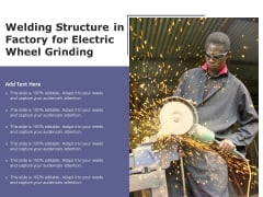 Welding Structure In Factory For Electric Wheel Grinding Ppt PowerPoint Presentation Gallery Graphics Download PDF